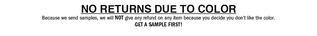 NO RETURNS DUE TO COLOR Because we send samples, we will NOT give any refund on any item because you decide you don't