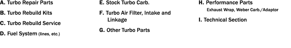A  Turbo Repair Parts B  Turbo Rebuild Kits C  Turbo Rebuild Service D  Fuel System (lines, etc ) E  Stock Turbo Carb