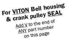 For VITON Bell housing & crank pulley SEAL Add V to the end of ANY part number on this page